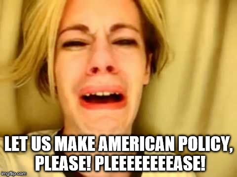 LET US MAKE AMERICAN POLICY, PLEASE! PLEEEEEEEEASE! | made w/ Imgflip meme maker