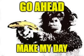 GO AHEAD MAKE MY DAY | made w/ Imgflip meme maker