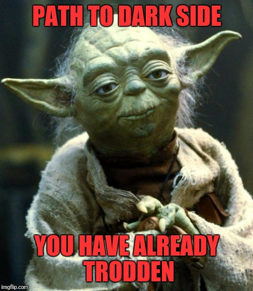 Star Wars Yoda Meme | PATH TO DARK SIDE YOU HAVE ALREADY TRODDEN | image tagged in memes,star wars yoda | made w/ Imgflip meme maker