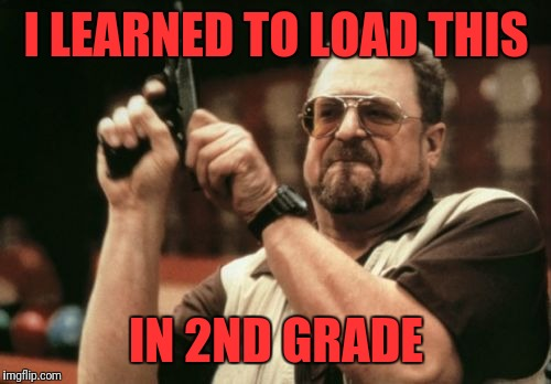 Am I The Only One Around Here Meme | I LEARNED TO LOAD THIS IN 2ND GRADE | image tagged in memes,am i the only one around here | made w/ Imgflip meme maker