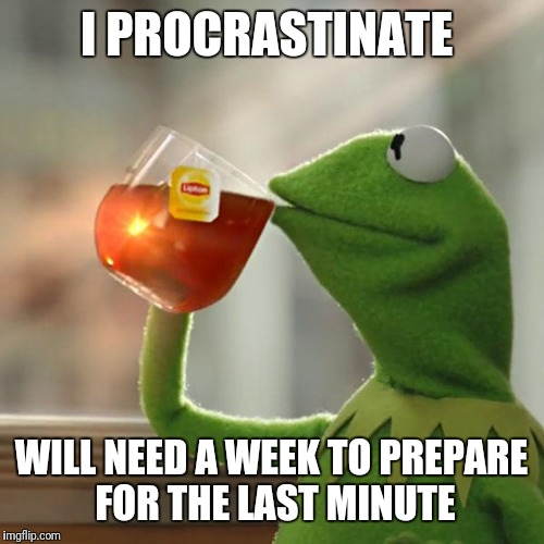But Thats None Of My Business Meme | I PROCRASTINATE WILL NEED A WEEK TO PREPARE FOR THE LAST MINUTE | image tagged in memes,but thats none of my business,kermit the frog | made w/ Imgflip meme maker