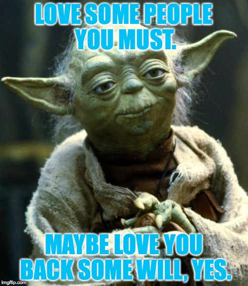 Love is the answer. | LOVE SOME PEOPLE YOU MUST. MAYBE LOVE YOU BACK SOME WILL, YES. | image tagged in memes,star wars yoda,love | made w/ Imgflip meme maker