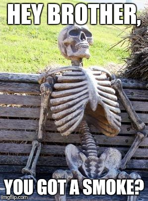 Waiting Skeleton Meme | HEY BROTHER, YOU GOT A SMOKE? | image tagged in memes,waiting skeleton | made w/ Imgflip meme maker