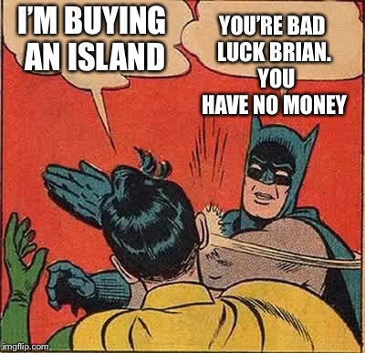 Batman Slapping Robin Meme | I'M BUYING AN ISLAND YOU'RE BAD LUCK BRIAN.  YOU HAVE NO MONEY | image tagged in memes,batman slapping robin | made w/ Imgflip meme maker