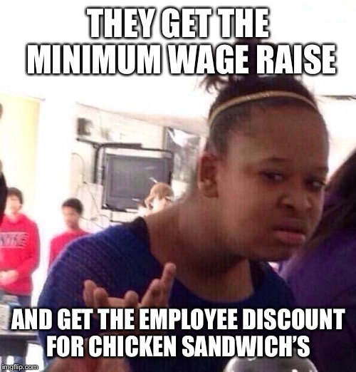 Black Girl Wat Meme | THEY GET THE MINIMUM WAGE RAISE AND GET THE EMPLOYEE DISCOUNT FOR CHICKEN SANDWICH'S | image tagged in memes,black girl wat | made w/ Imgflip meme maker