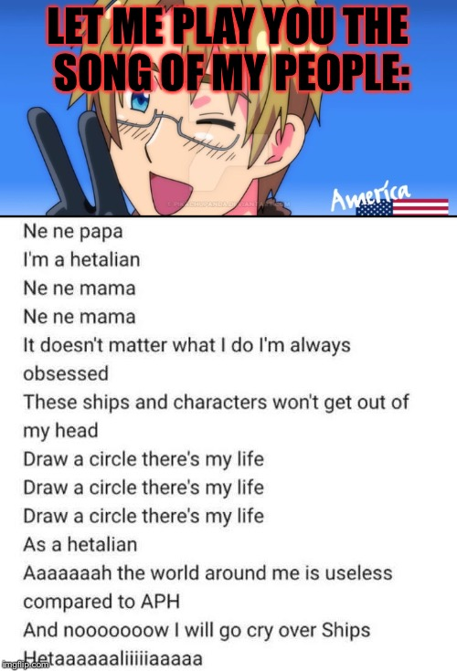 The Marukaite Chikyuu is the song of my people (hetalians)! | LET ME PLAY YOU THE SONG OF MY PEOPLE: | image tagged in memes,meme,hetalia,song of my people,song lyrics | made w/ Imgflip meme maker