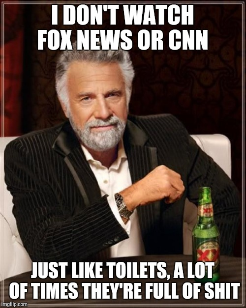 The Most Interesting Man In The World Meme | I DON'T WATCH FOX NEWS OR CNN JUST LIKE TOILETS, A LOT OF TIMES THEY'RE FULL OF SHIT | image tagged in memes,the most interesting man in the world | made w/ Imgflip meme maker
