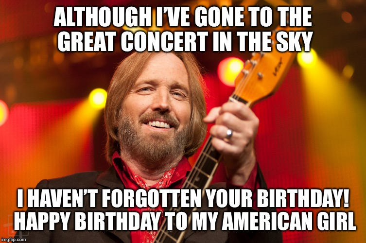 Tom Petty Birthday 2 | ALTHOUGH I'VE GONE TO THE GREAT CONCERT IN THE SKY I HAVEN'T FORGOTTEN YOUR BIRTHDAY! HAPPY BIRTHDAY TO MY AMERICAN GIRL | image tagged in tom petty birthday 2 | made w/ Imgflip meme maker