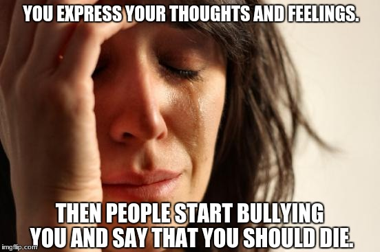 First World Problems | YOU EXPRESS YOUR THOUGHTS AND FEELINGS. THEN PEOPLE START BULLYING YOU AND SAY THAT YOU SHOULD DIE. | image tagged in memes,first world problems | made w/ Imgflip meme maker