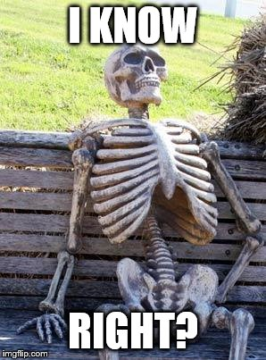 Waiting Skeleton Meme | I KNOW RIGHT? | image tagged in memes,waiting skeleton | made w/ Imgflip meme maker