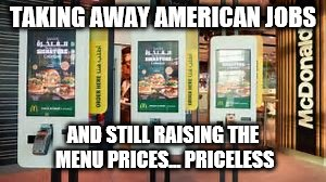 TAKING AWAY AMERICAN JOBS AND STILL RAISING THE MENU PRICES... PRICELESS | made w/ Imgflip meme maker