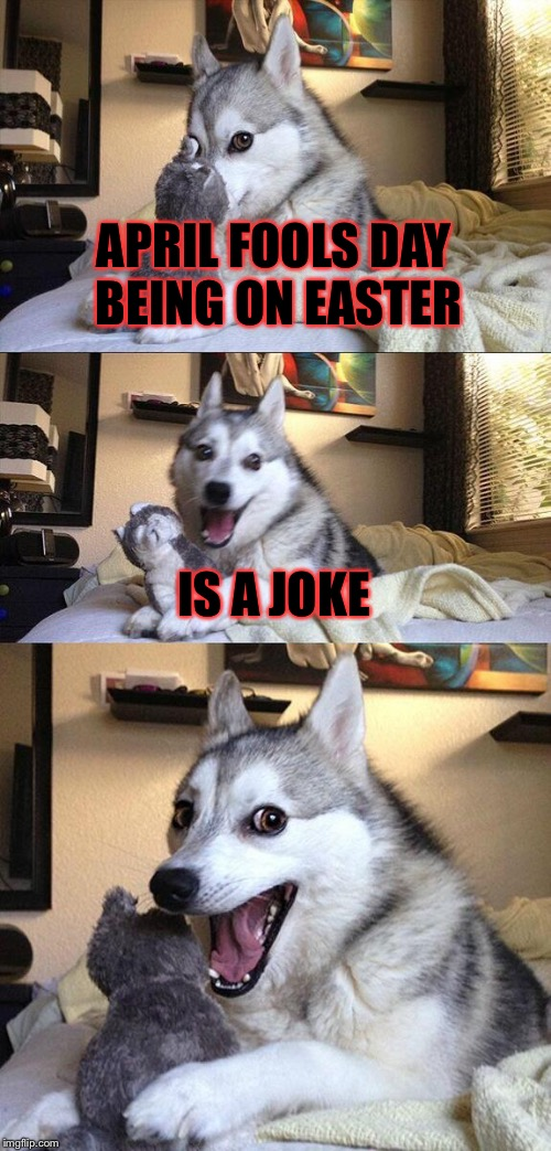 Bad Pun Dog Meme | APRIL FOOLS DAY BEING ON EASTER IS A JOKE | image tagged in memes,bad pun dog,meme,easter,april fools,joke | made w/ Imgflip meme maker