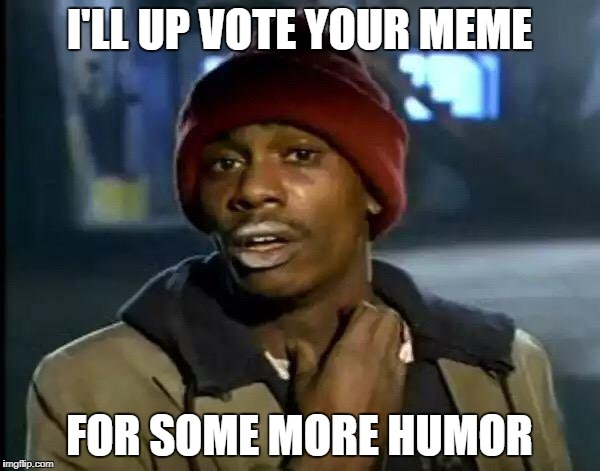Y'all Got Any More Of That Meme | I'LL UP VOTE YOUR MEME FOR SOME MORE HUMOR | image tagged in memes,y'all got any more of that | made w/ Imgflip meme maker