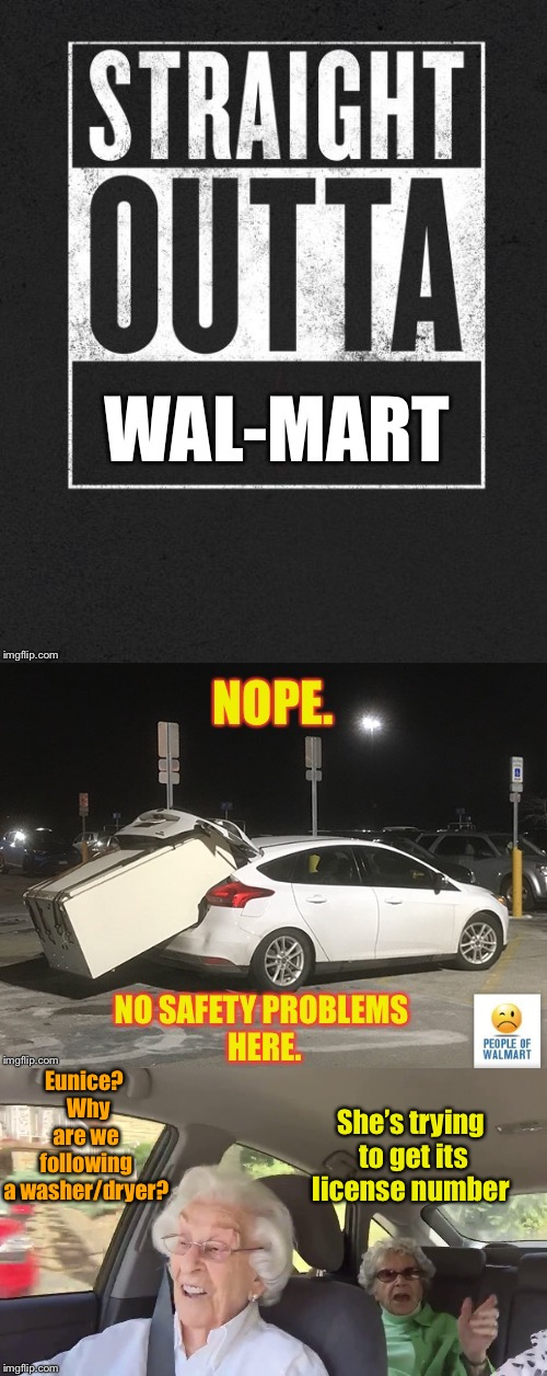 It doesn't end at the Wal-Mart parking lot | Eunice?  Why are we following a washer/dryer? She's trying to get its license number | image tagged in memes,straight outta wal-mart,washer dryer,trunk,license plate,old ladies in car | made w/ Imgflip meme maker