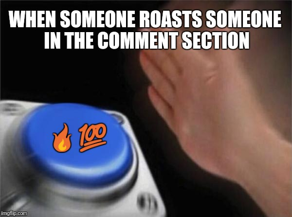 Blank Nut Button Meme | WHEN SOMEONE ROASTS SOMEONE IN THE COMMENT SECTION  | image tagged in memes,blank nut button | made w/ Imgflip meme maker