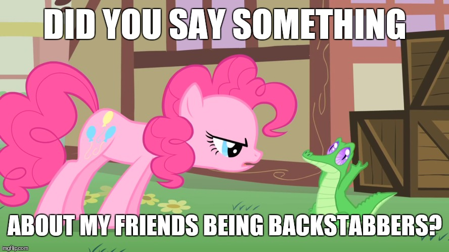 DID YOU SAY SOMETHING ABOUT MY FRIENDS BEING BACKSTABBERS? | image tagged in memes,my little pony,pinkie pie,gummy | made w/ Imgflip meme maker