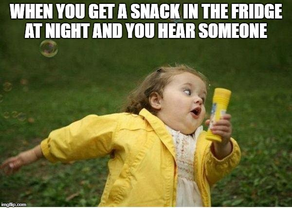 Chubby Bubbles Girl Meme | WHEN YOU GET A SNACK IN THE FRIDGE AT NIGHT AND YOU HEAR SOMEONE | image tagged in memes,chubby bubbles girl | made w/ Imgflip meme maker