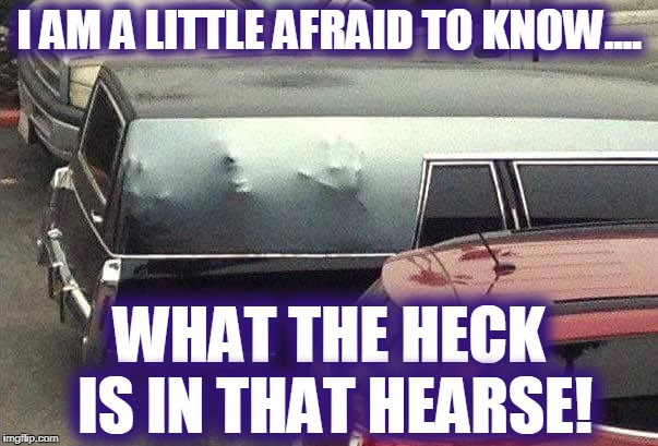 It's gonna escape and suck my soul!! | I AM A LITTLE AFRAID TO KNOW.... WHAT THE HECK IS IN THAT HEARSE! | image tagged in dead,scary clown,monster,escape | made w/ Imgflip meme maker