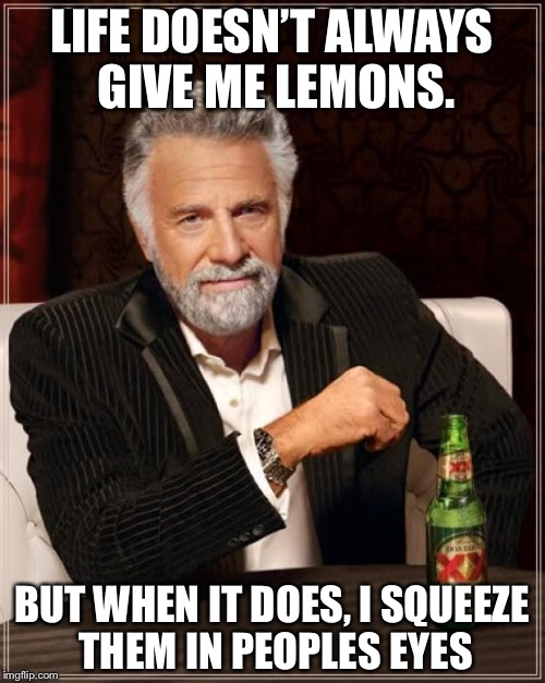 The Most Interesting Man In The World Meme | LIFE DOESN'T ALWAYS GIVE ME LEMONS. BUT WHEN IT DOES, I SQUEEZE THEM IN PEOPLES EYES | image tagged in memes,the most interesting man in the world | made w/ Imgflip meme maker
