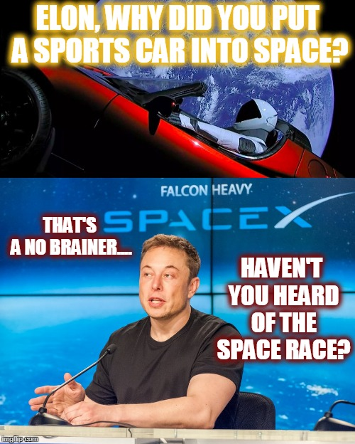 I'm gonna win the race! I guarantee it! | ELON, WHY DID YOU PUT A SPORTS CAR INTO SPACE? HAVEN'T YOU HEARD OF THE SPACE RACE? THAT'S A NO BRAINER.... | image tagged in elon musk,tesla roadster,space race | made w/ Imgflip meme maker
