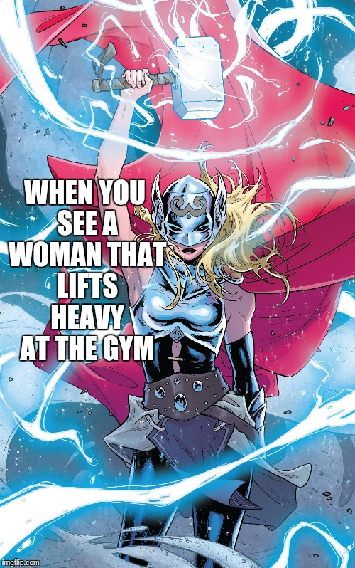 WHEN YOU SEE A WOMAN THAT LIFTS HEAVY AT THE GYM | image tagged in female thor | made w/ Imgflip meme maker