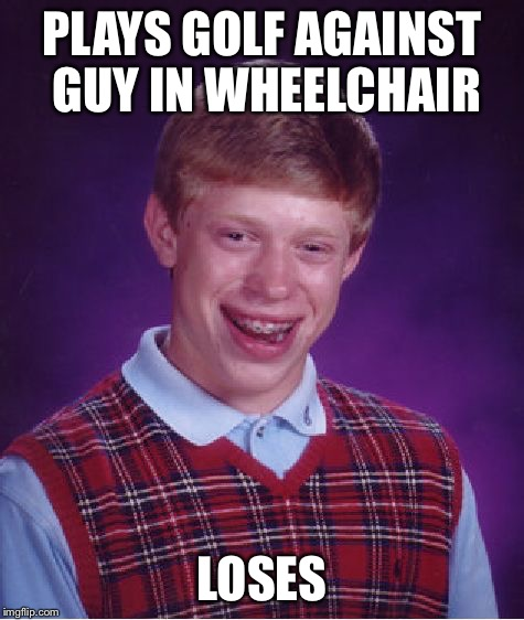 Bad Luck Brian Meme | PLAYS GOLF AGAINST GUY IN WHEELCHAIR LOSES | image tagged in memes,bad luck brian | made w/ Imgflip meme maker