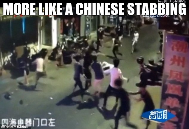 MORE LIKE A CHINESE STABBING | made w/ Imgflip meme maker