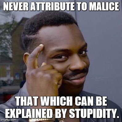 NEVER ATTRIBUTE TO MALICE THAT WHICH CAN BE EXPLAINED BY STUPIDITY. | image tagged in thinking black guy | made w/ Imgflip meme maker