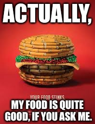 Thanks for ruining burgers | ACTUALLY, MY FOOD IS QUITE GOOD, IF YOU ASK ME. | image tagged in smoking,strange,ads,memes | made w/ Imgflip meme maker