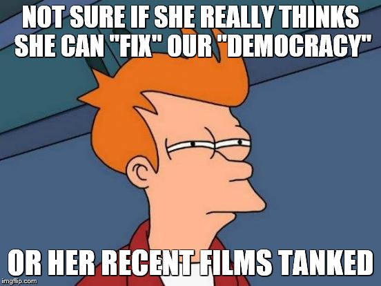 "Futurama Fry Meme | NOT SURE IF SHE REALLY THINKS SHE CAN ""FIX"" OUR ""DEMOCRACY"" OR HER RECENT FILMS TANKED 