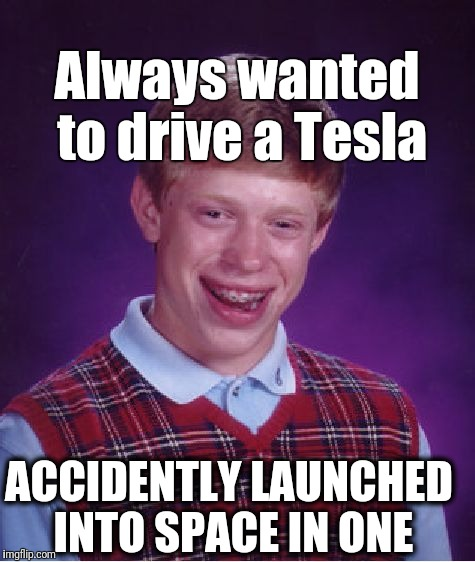 BLB Space Oddity | Always wanted to drive a Tesla ACCIDENTLY LAUNCHED INTO SPACE IN ONE | image tagged in bad luck brian,mistake | made w/ Imgflip meme maker