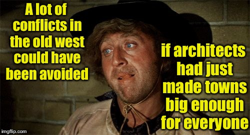 This town ain't big enough for the two of us | A lot of conflicts in the old west could have been avoided if architects had just made towns big enough for everyone | image tagged in gene wilder,memes,old west,town,showdown,western | made w/ Imgflip meme maker