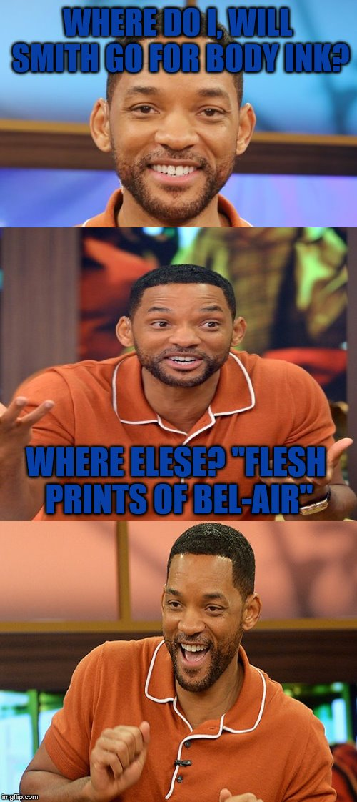 "Bad Pun Will Smith | WHERE DO I, WILL SMITH GO FOR BODY INK? WHERE ELESE? ""FLESH PRINTS OF BEL-AIR"" 