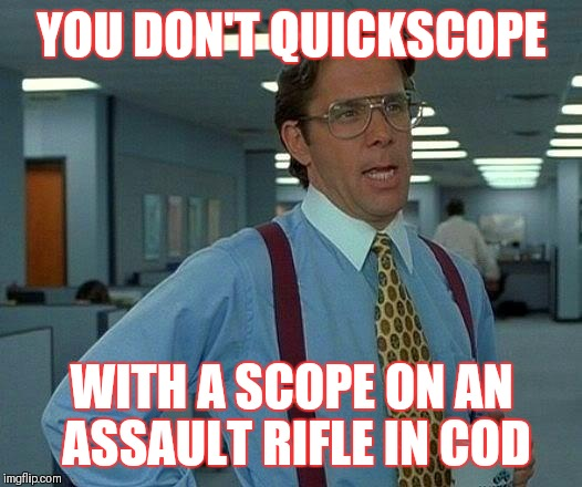That Would Be Great Meme | YOU DON'T QUICKSCOPE WITH A SCOPE ON AN ASSAULT RIFLE IN COD | image tagged in memes,that would be great | made w/ Imgflip meme maker