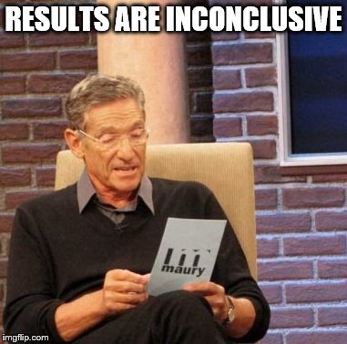 Maury Lie Detector Meme | RESULTS ARE INCONCLUSIVE | image tagged in memes,maury lie detector | made w/ Imgflip meme maker