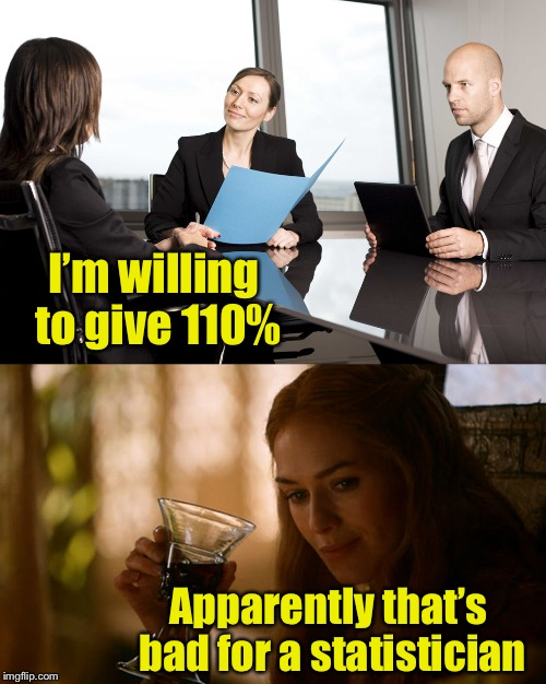 Job interview gone bad | I'm willing to give 110% Apparently that's bad for a statistician | image tagged in memes,job interview,bad pun,statistics,110 percent | made w/ Imgflip meme maker