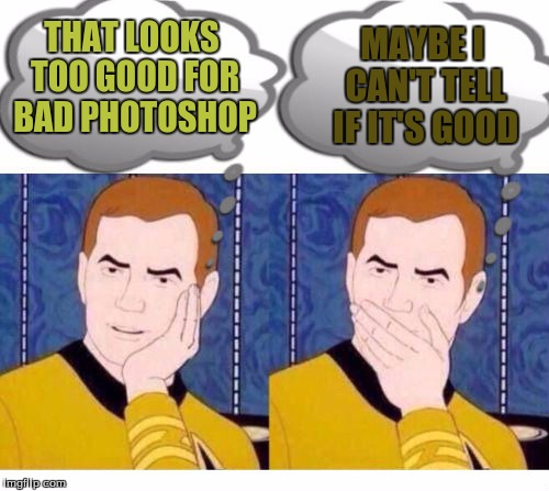 deep thoughts with Captain Kirk | THAT LOOKS TOO GOOD FOR BAD PHOTOSHOP MAYBE I CAN'T TELL IF IT'S GOOD | image tagged in deep thoughts with captain kirk | made w/ Imgflip meme maker