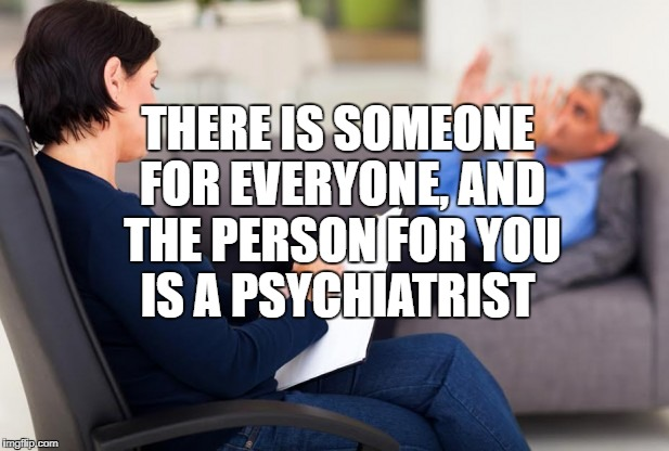 psychiatrist | THERE IS SOMEONE FOR EVERYONE, AND THE PERSON FOR YOU IS A PSYCHIATRIST | image tagged in psychiatrist,memes,funny,funny memes | made w/ Imgflip meme maker