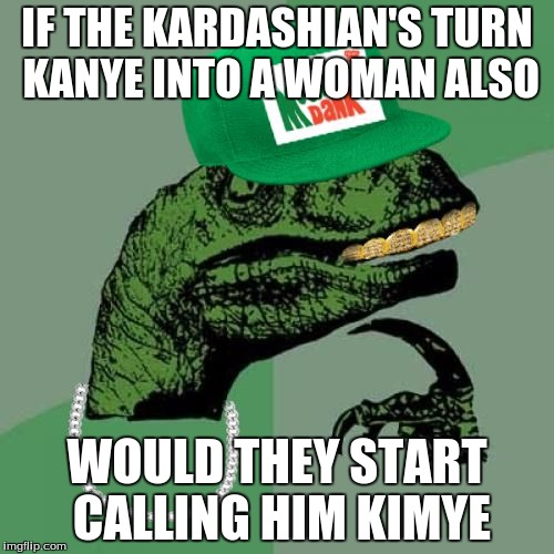 Kinda makes sense... | IF THE KARDASHIAN'S TURN KANYE INTO A WOMAN ALSO WOULD THEY START CALLING HIM KIMYE | image tagged in philosorapper | made w/ Imgflip meme maker
