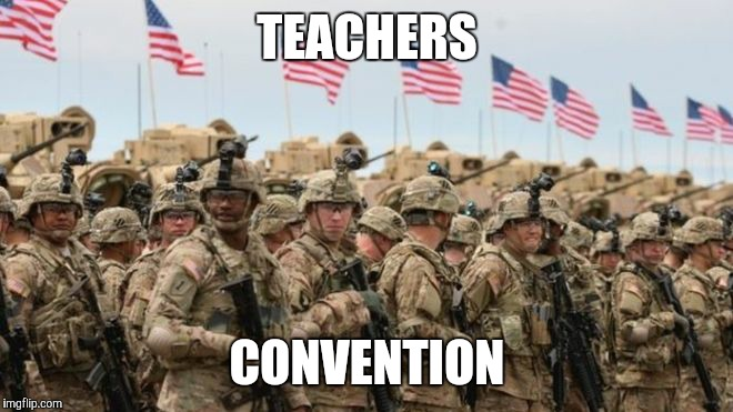 TEACHERS CONVENTION | image tagged in us military | made w/ Imgflip meme maker