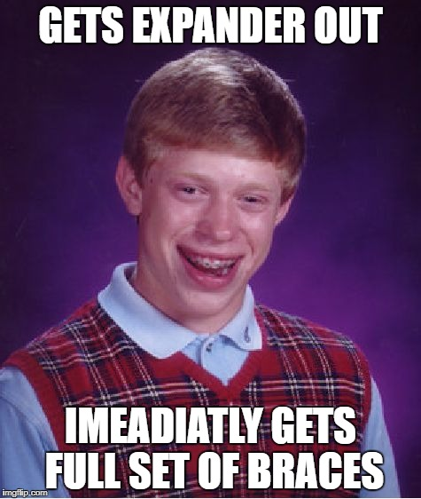 Bad Luck Brian Meme | GETS EXPANDER OUT IMEADIATLY GETS FULL SET OF BRACES | image tagged in memes,bad luck brian | made w/ Imgflip meme maker