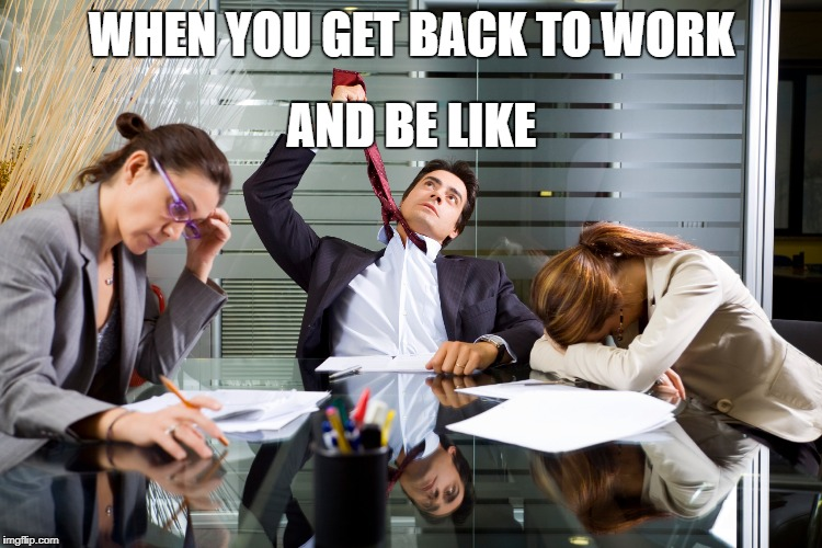 WHEN YOU GET BACK TO WORK AND BE LIKE | image tagged in work sucks | made w/ Imgflip meme maker