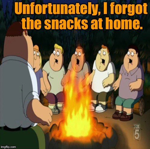 A scary campfire story. | Unfortunately, I forgot the snacks at home. | image tagged in memes,funny,family guy,campfire | made w/ Imgflip meme maker