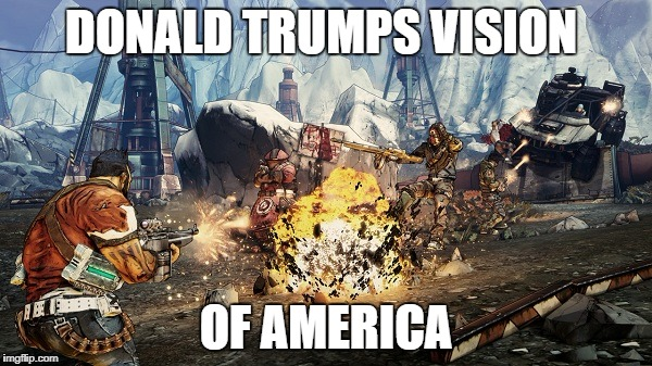 an image of Donald trumps america  |  DONALD TRUMPS VISION; OF AMERICA | image tagged in borderlands,donald trump,usa,memes | made w/ Imgflip meme maker