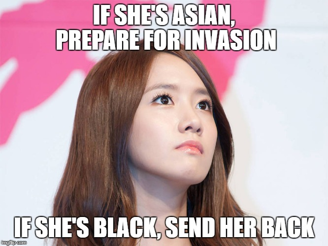 Yoona Thought | IF SHE'S ASIAN, PREPARE FOR INVASION IF SHE'S BLACK, SEND HER BACK | image tagged in yoona thought | made w/ Imgflip meme maker