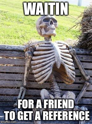 Waiting Skeleton Meme | WAITIN FOR A FRIEND TO GET A REFERENCE | image tagged in memes,waiting skeleton | made w/ Imgflip meme maker