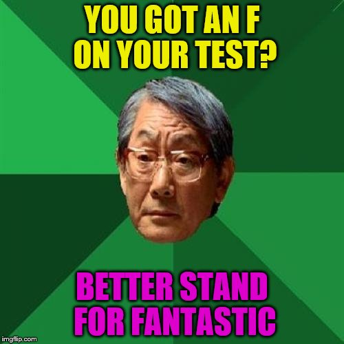 High Expectations Asian Father Meme | YOU GOT AN F ON YOUR TEST? BETTER STAND FOR FANTASTIC | image tagged in memes,high expectations asian father | made w/ Imgflip meme maker