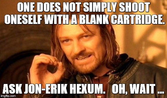 One Does Not Simply Meme | ONE DOES NOT SIMPLY SHOOT ONESELF WITH A BLANK CARTRIDGE. ASK JON-ERIK HEXUM.   OH, WAIT ... | image tagged in memes,one does not simply | made w/ Imgflip meme maker