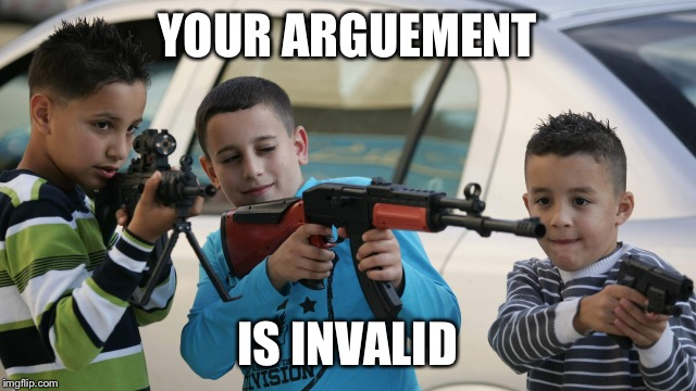 Kids with guns | YOUR ARGUEMENT IS INVALID | image tagged in kids with guns | made w/ Imgflip meme maker