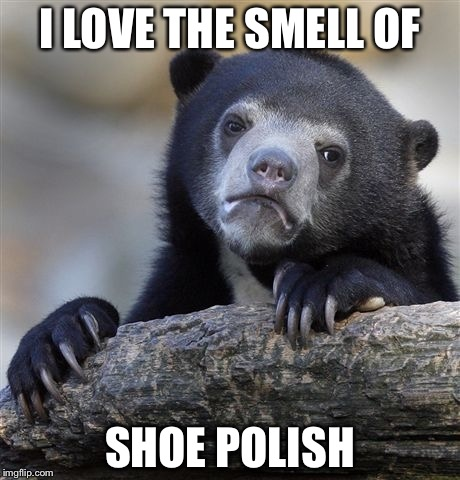Confession Bear Meme | I LOVE THE SMELL OF SHOE POLISH | image tagged in memes,confession bear | made w/ Imgflip meme maker